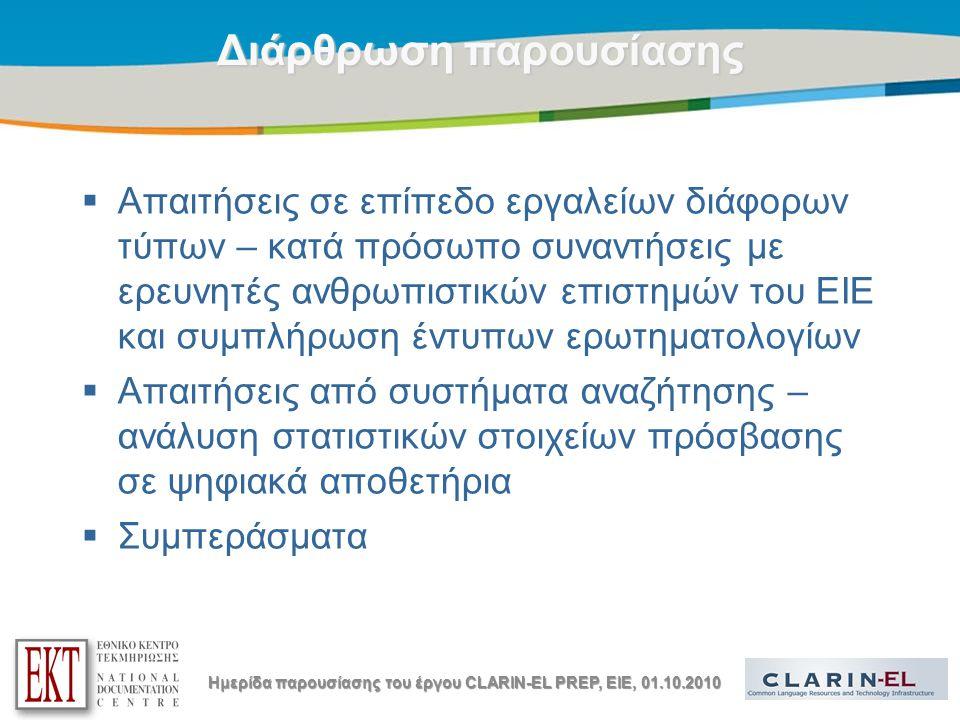 Title of the presentation | Date |3 Διάρθρωση παρουσίασης  Απαιτήσεις σε επίπεδο εργαλείων διάφορων τύπων – κατά πρόσωπο συναντήσεις με ερευνητές ανθρωπιστικών επιστημών του ΕΙΕ και συμπλήρωση έντυπων ερωτηματολογίων  Απαιτήσεις από συστήματα αναζήτησης – ανάλυση στατιστικών στοιχείων πρόσβασης σε ψηφιακά αποθετήρια  Συμπεράσματα Ημερίδα παρουσίασης του έργου CLARIN-EL PREP, EIE, 01.10.2010