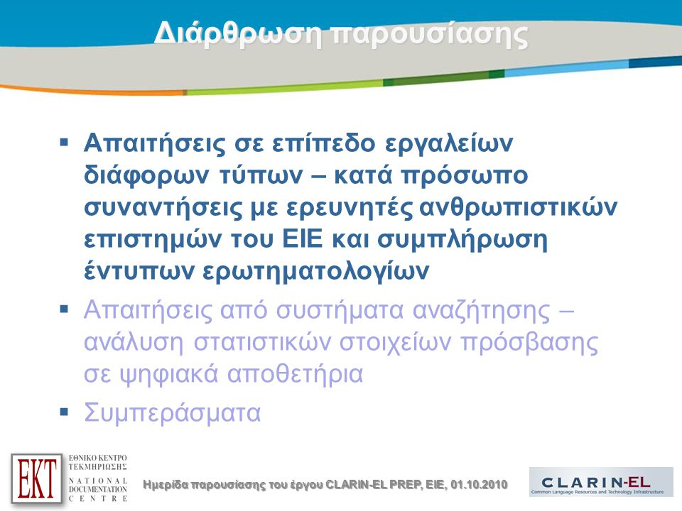 Title of the presentation | Date |4Μεθοδολογία  Οργάνωση συναντήσεων με ερευνητές ανθρωπιστικών επιστημών του ΕΙΕ (κυρίως ιστορικούς και αρχαιολόγους)  Σύντομη παρουσίαση του CLARIN-EL  Έντυπο ερωτηματολόγιο για γλωσσικούς πόρους και τεχνολογίες –Επεξήγησή του στους ερευνητές –Επι τόπου συμπλήρωσή του από τους ερευνητές –Κλίμακα 1-5 για κάθε τύπο πόρου / τεχνολογίας (5: Εξαιρετικά μεγάλο ενδιαφέρον)  14 ερευνητές συμπλήρωσαν ερωτηματολόγια Ημερίδα παρουσίασης του έργου CLARIN-EL PREP, EIE, 01.10.2010