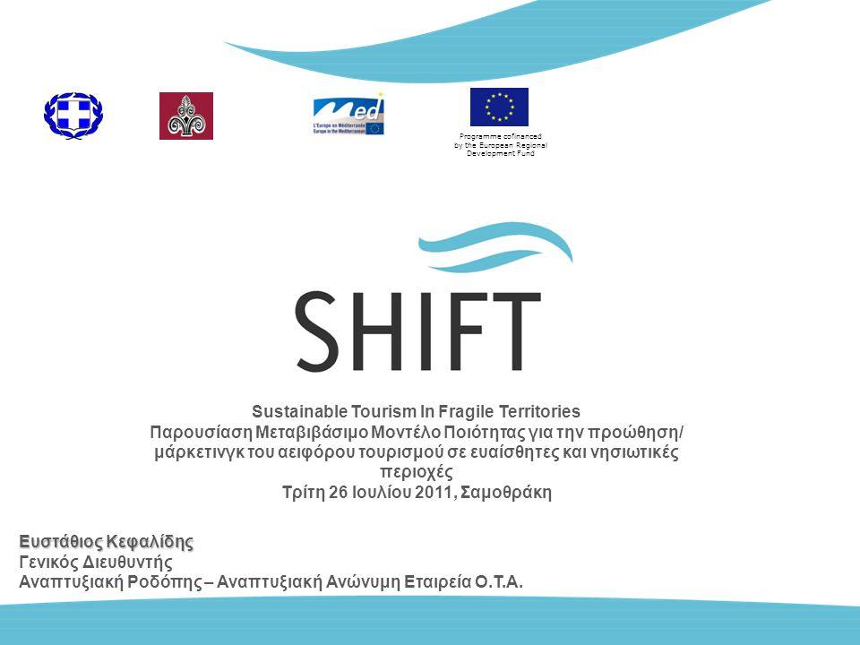 Programme cofinanced by the European Regional Development Fund Sustainable Tourism In Fragile Territories Παρουσίαση Μεταβιβάσιμο Μοντέλο Ποιότητας για την προώθηση/ μάρκετινγκ του αειφόρου τουρισμού σε ευαίσθητες και νησιωτικές περιοχές Τρίτη 26 Ιουλίου 2011, Σαμοθράκη Ευστάθιος Κεφαλίδης Γενικός Διευθυντής Αναπτυξιακή Ροδόπης – Αναπτυξιακή Ανώνυμη Εταιρεία Ο.Τ.Α.