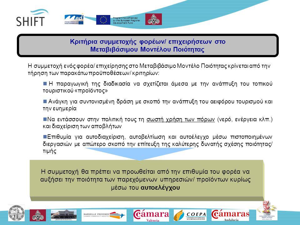 Programme cofinanced by the European Regional Development Fund Κριτήρια συμμετοχής φορέων/ επιχειρήσεων στο Μεταβιβάσιμου Μοντέλου Ποιότητας Η συμμετοχή ενός φορέα/ επιχείρησης στο Μεταβιβάσιμο Μοντέλο Ποιότητας κρίνεται από την τήρηση των παρακάτω προϋποθέσεων/ κριτηρίων: Η παραγωγική της διαδικασία να σχετίζεται άμεσα με την ανάπτυξη του τοπικού τουριστικού «προϊόντος» Ανάγκη για συντονισμένη δράση με σκοπό την ανάπτυξη του αειφόρου τουρισμού και την ευημερία Να εντάσσουν στην πολιτική τους τη σωστή χρήση των πόρων (νερό, ενέργεια κλπ.) και διαχείριση των αποβλήτων Επιθυμία για αυτοδιαχείριση, αυτοβελτίωση και αυτοέλεγχο μέσω πιστοποιημένων διεργασιών με απώτερο σκοπό την επίτευξη της καλύτερης δυνατής σχέσης ποιότητας/ τιμής Η συμμετοχή θα πρέπει να προωθείται από την επιθυμία του φορέα να αυξήσει την ποιότητα των παρεχόμενων υπηρεσιών/ προϊόντων κυρίως μέσω του αυτοελέγχου