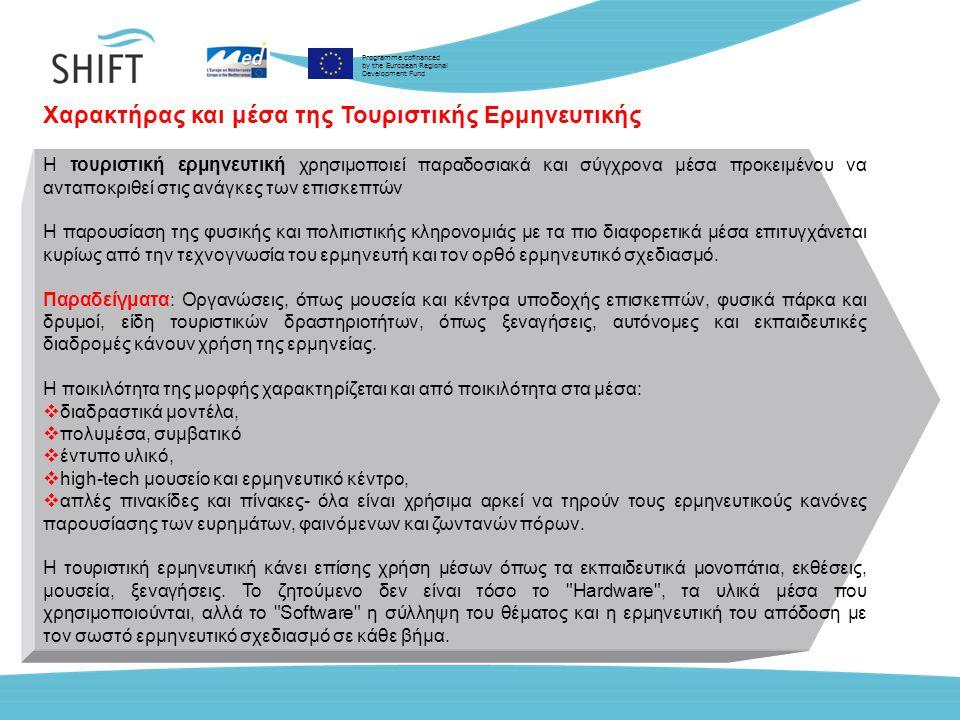 Programme cofinanced by the European Regional Development Fund Χαρακτήρας και μέσα της Τουριστικής Ερμηνευτικής Η τουριστική ερμηνευτική χρησιμοποιεί παραδοσιακά και σύγχρονα μέσα προκειμένου να ανταποκριθεί στις ανάγκες των επισκεπτών Η παρουσίαση της φυσικής και πολιτιστικής κληρονομιάς µε τα πιο διαφορετικά μέσα επιτυγχάνεται κυρίως από την τεχνογνωσία του ερμηνευτή και τον ορθό ερμηνευτικό σχεδιασμό.