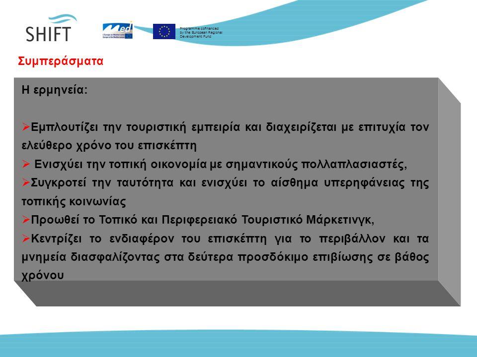 Programme cofinanced by the European Regional Development Fund Συμπεράσματα Η ερμηνεία:  Εµπλουτίζει την τουριστική εμπειρία και διαχειρίζεται µε επιτυχία τον ελεύθερο χρόνο του επισκέπτη  Ενισχύει την τοπική οικονομία µε σημαντικούς πολλαπλασιαστές,  Συγκροτεί την ταυτότητα και ενισχύει το αίσθημα υπερηφάνειας της τοπικής κοινωνίας  Προωθεί το Τοπικό και Περιφερειακό Τουριστικό Μάρκετινγκ,  Κεντρίζει το ενδιαφέρον του επισκέπτη για το περιβάλλον και τα μνημεία διασφαλίζοντας στα δεύτερα προσδόκιμο επιβίωσης σε βάθος χρόνου