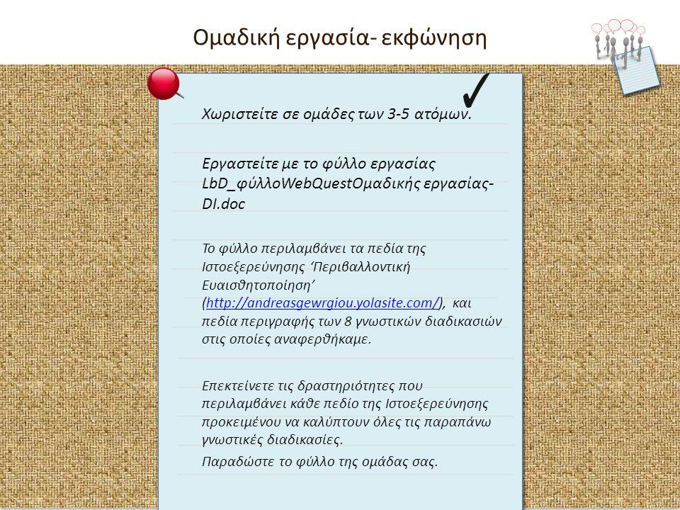 Χωριστείτε σε ομάδες των 3-5 ατόμων. Εργαστείτε με το φύλλο εργασίας LbD_φύλλοWebQuestOμαδικής εργασίας- DI.doc Το φύλλο περιλαμβάνει τα πεδία της Ιστ