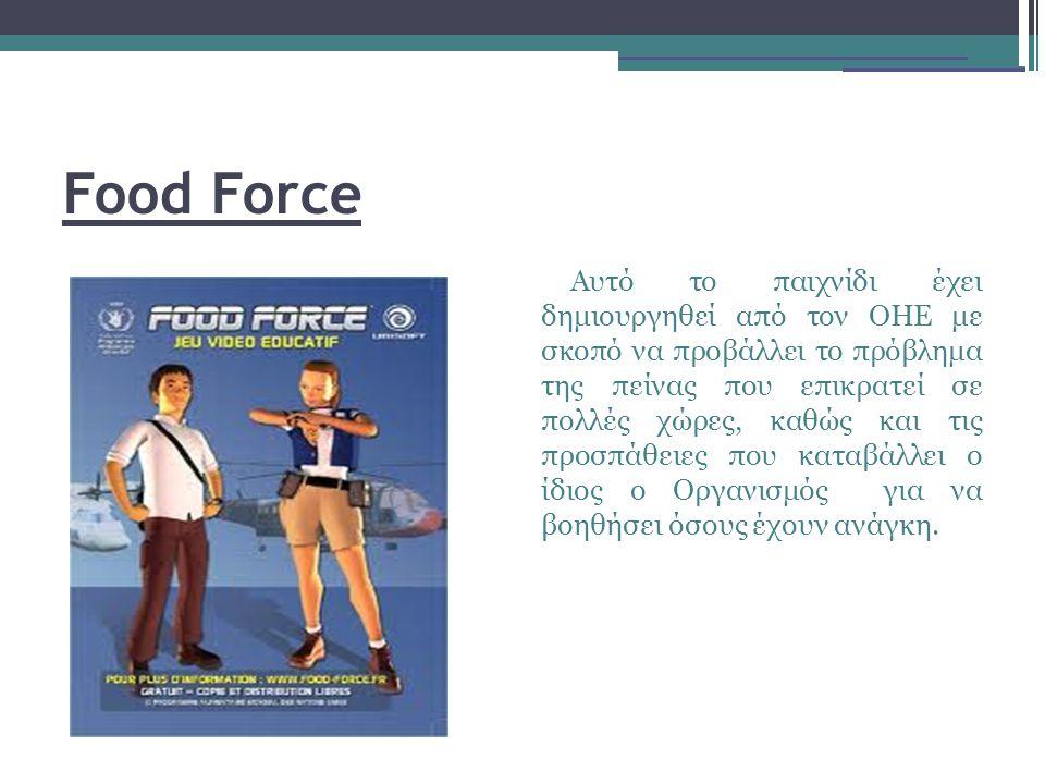 Food Force Αυτό το παιχνίδι έχει δημιουργηθεί από τον ΟΗΕ με σκοπό να προβάλλει το πρόβλημα της πείνας που επικρατεί σε πολλές χώρες, καθώς και τις προσπάθειες που καταβάλλει ο ίδιος ο Οργανισμός για να βοηθήσει όσους έχουν ανάγκη.
