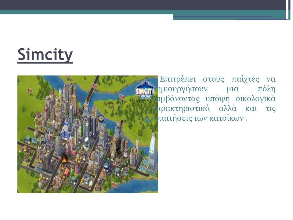 Simcity Επιτρέπει στους παίχτες να δημιουργήσουν μια πόλη λαμβάνοντας υπόψη οικολογικά χαρακτηριστικά αλλά και τις απαιτήσεις των κατοίκων.