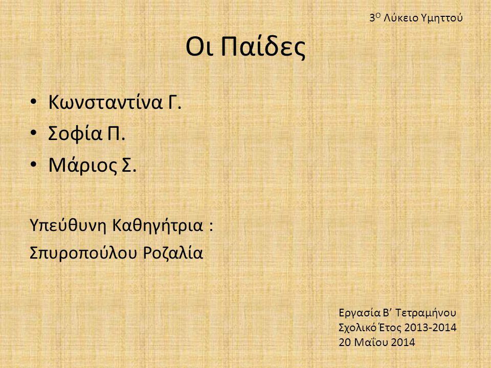 Οι Παίδες Κωνσταντίνα Γ. Σοφία Π. Μάριος Σ. Υπεύθυνη Καθηγήτρια : Σπυροπούλου Ροζαλία Εργασία Β' Τετραμήνου Σχολικό Έτος 2013-2014 20 Μαΐου 2014 3 Ο Λ