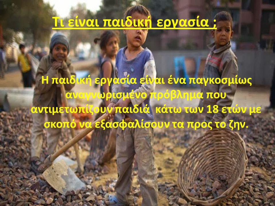 Η παιδική εργασία είναι ένα παγκοσμίως αναγνωρισμένο πρόβλημα που αντιμετωπίζουν παιδιά κάτω των 18 ετών με σκοπό να εξασφαλίσουν τα προς το ζην. Τι ε