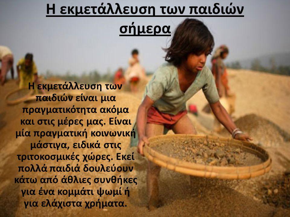 Η εκμετάλλευση των παιδιών σήμερα Η εκμετάλλευση των παιδιών είναι μια πραγματικότητα ακόμα και στις μέρες μας. Είναι μία πραγματική κοινωνική μάστιγα