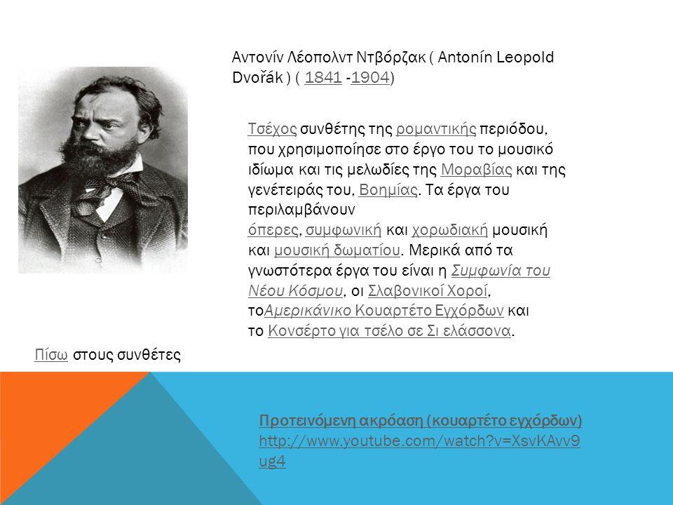 Αντονίν Λέοπολντ Ντβόρζακ ( Antonín Leopold Dvořák ) ( 1841 -1904)18411904 ΤσέχοςΤσέχος συνθέτης της ρομαντικής περιόδου, που χρησιμοποίησε στο έργο τ