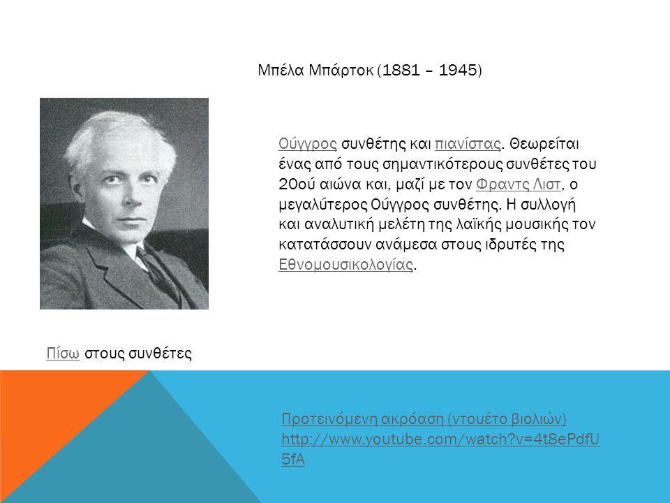 Μπέλα Μπάρτοκ (1881 – 1945) ΟύγγροςΟύγγρος συνθέτης και πιανίστας. Θεωρείται ένας από τους σημαντικότερους συνθέτες του 20ού αιώνα και, μαζί με τον Φρ