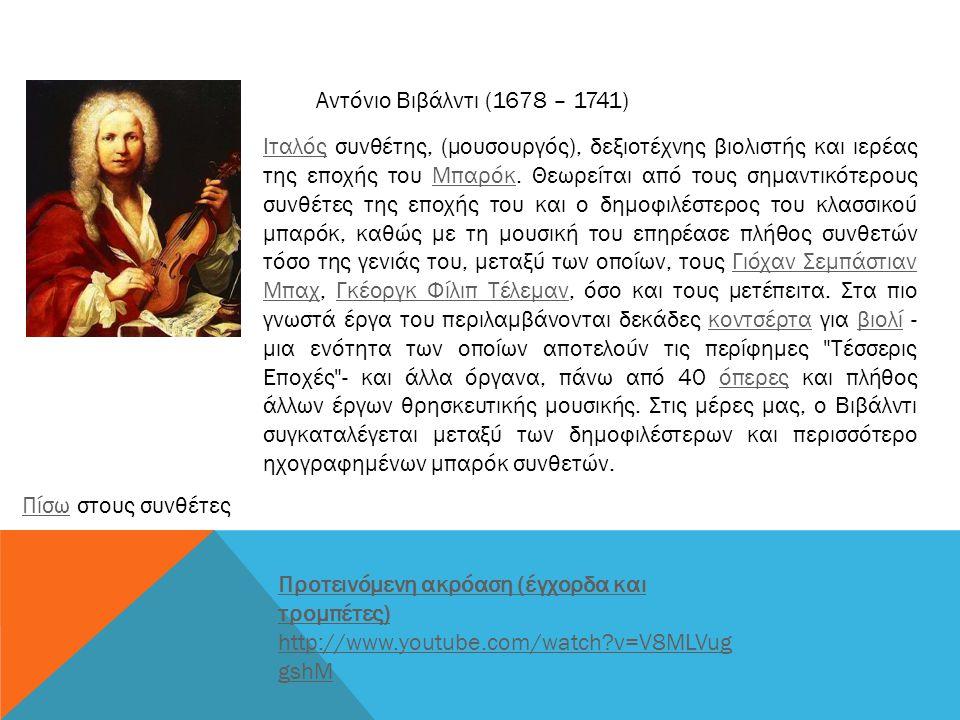 Αντόνιο Βιβάλντι (1678 – 1741) ΙταλόςΙταλός συνθέτης, (μουσουργός), δεξιοτέχνης βιολιστής και ιερέας της εποχής του Μπαρόκ. Θεωρείται από τους σημαντι