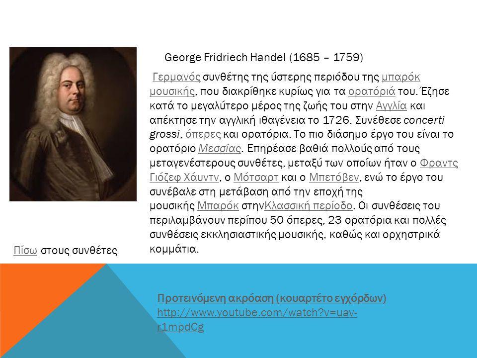 George Fridriech Handel (1685 – 1759) Γερμανός συνθέτης της ύστερης περιόδου της μπαρόκ μουσικής, που διακρίθηκε κυρίως για τα ορατόριά του. Έζησε κατ