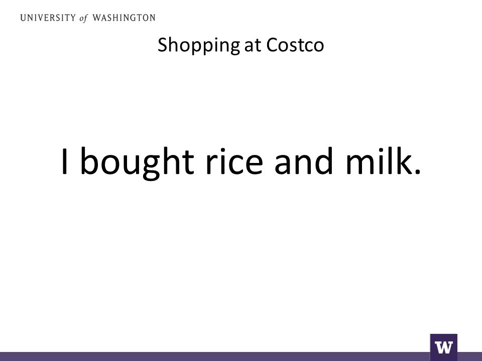 Shopping at Costco I bought rice and milk.