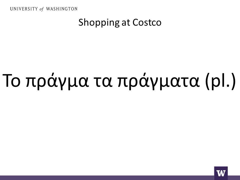 Shopping at Costco Το πράγμα τα πράγματα (pl.)