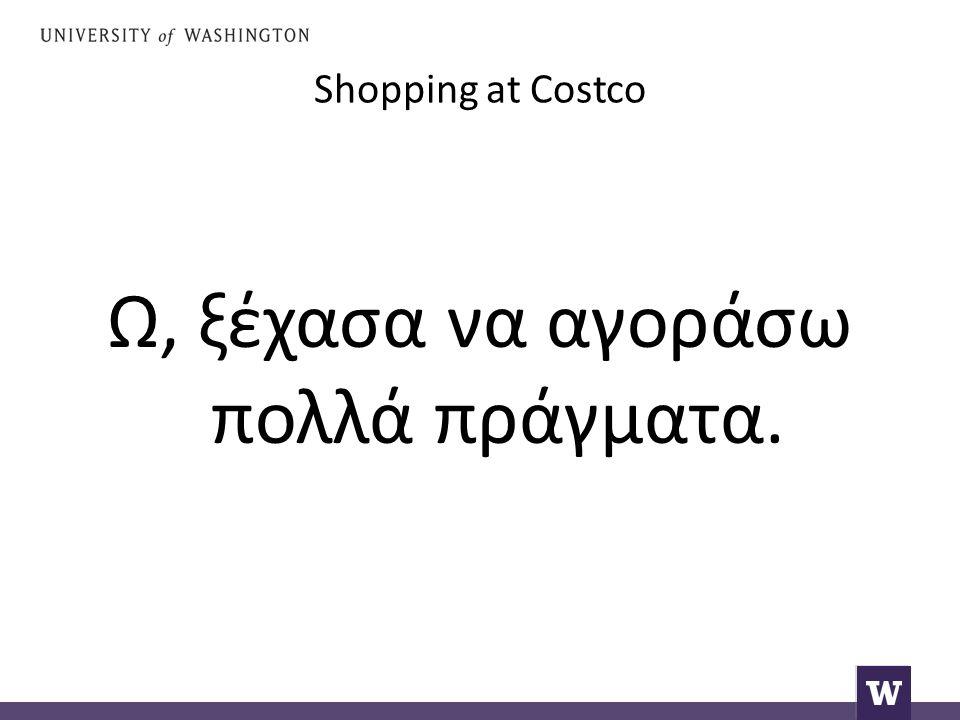 Shopping at Costco Ω, ξέχασα να αγοράσω πολλά πράγματα.