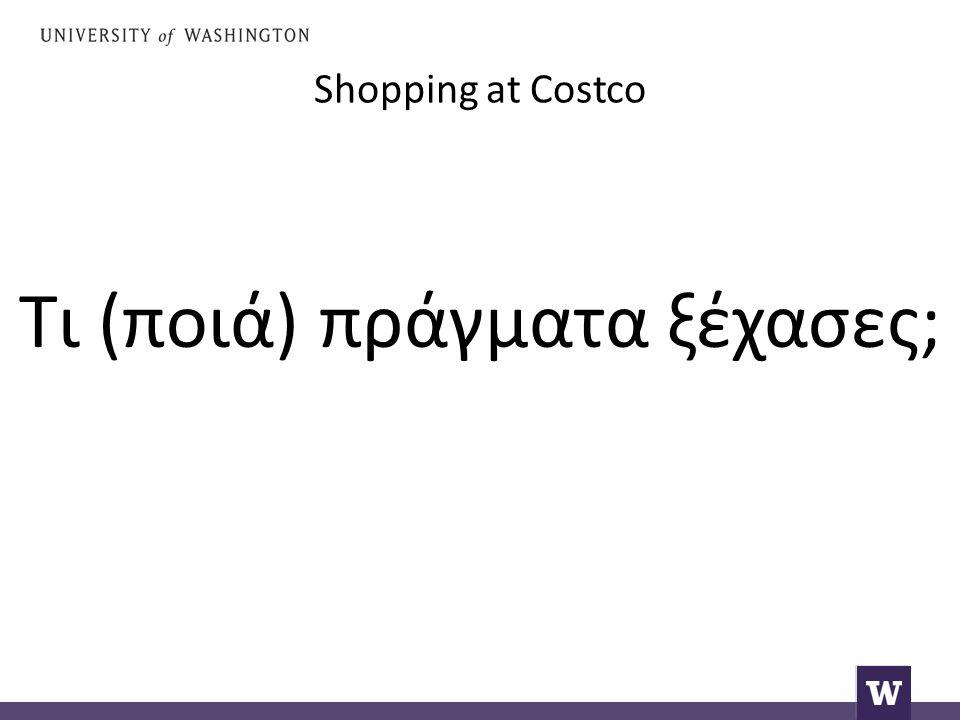 Shopping at Costco Τι (ποιά) πράγματα ξέχασες;