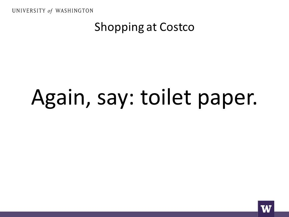Shopping at Costco Again, say: toilet paper.