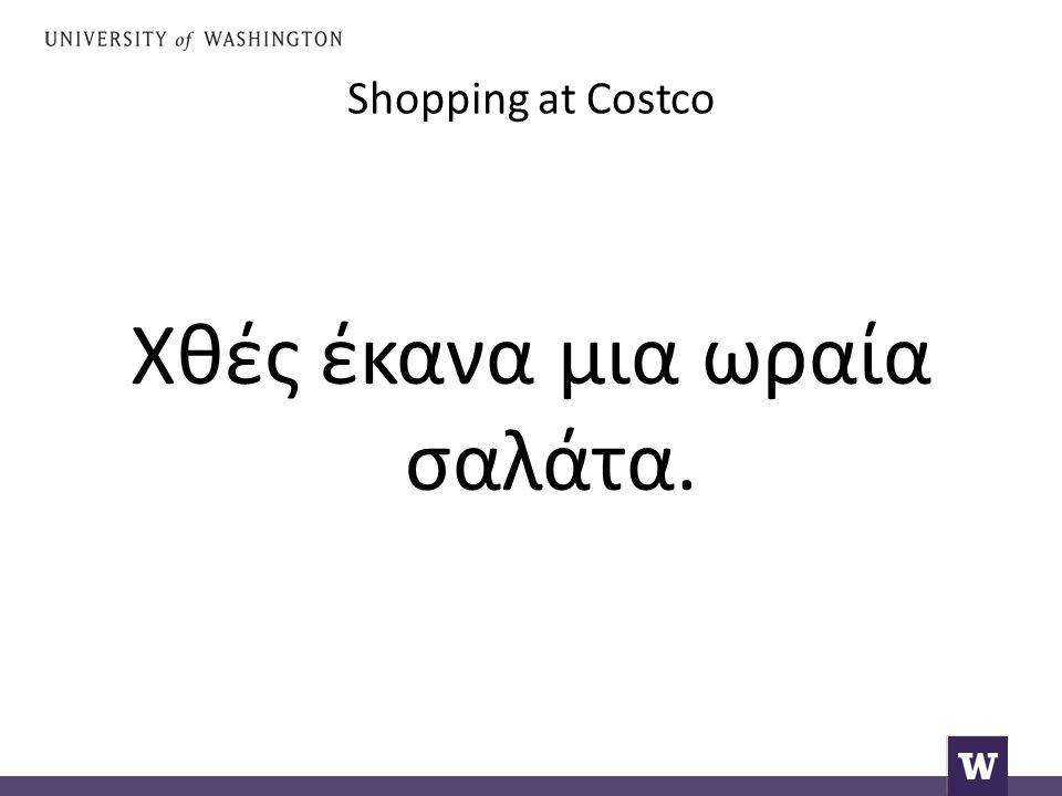 Shopping at Costco Χθές έκανα μια ωραία σαλάτα.
