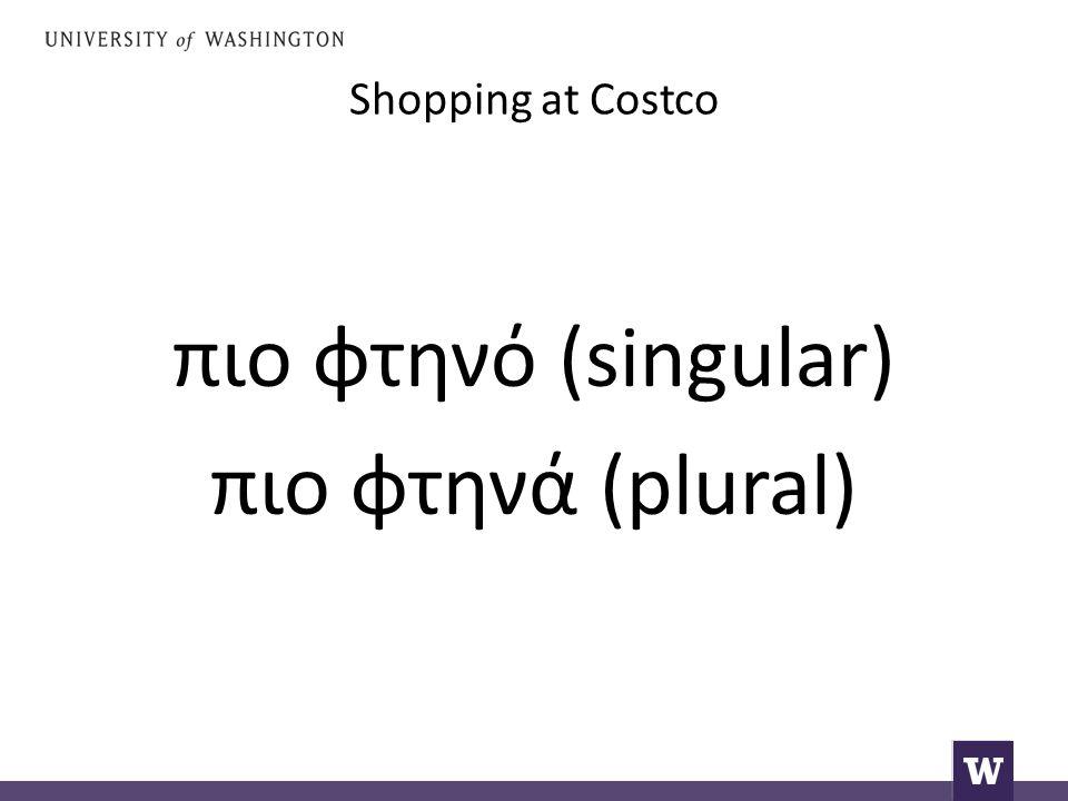 Shopping at Costco πιο φτηνό (singular) πιο φτηνά (plural)