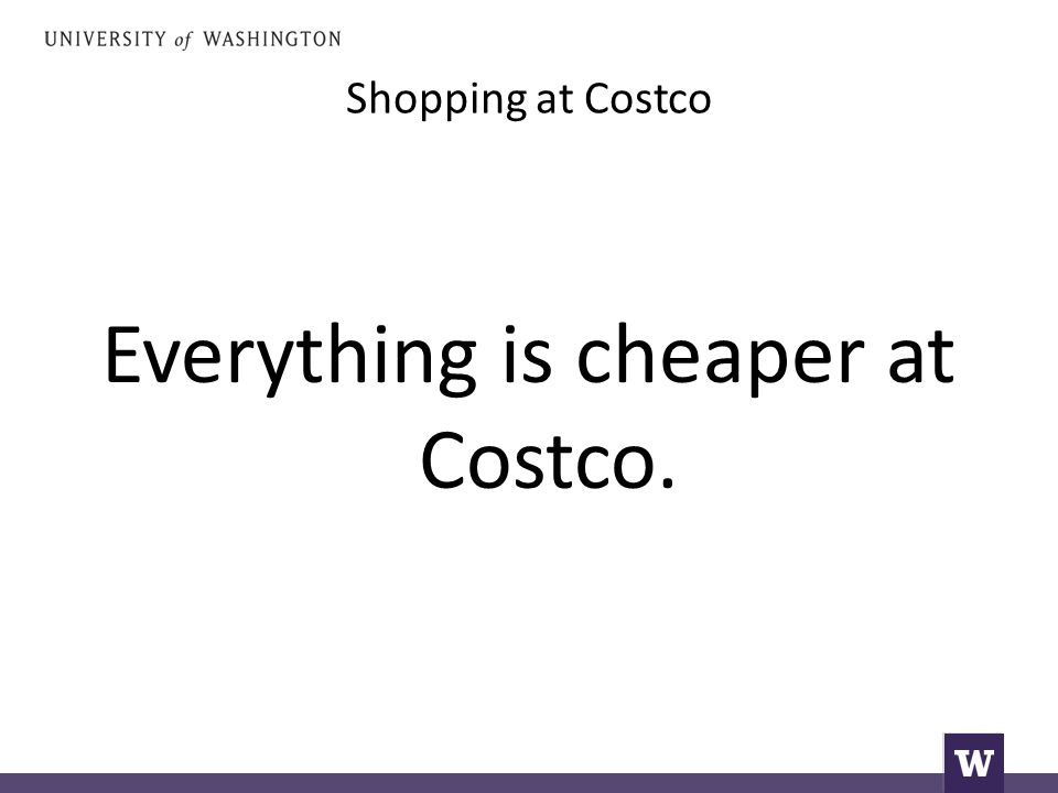 Shopping at Costco Everything is cheaper at Costco.