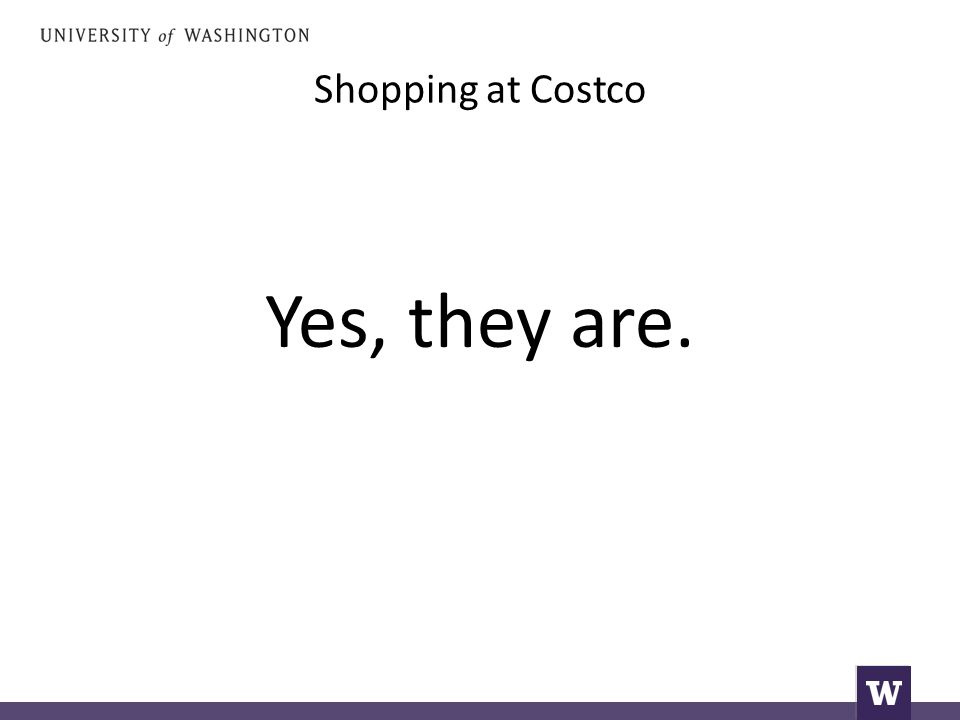 Shopping at Costco Yes, they are.