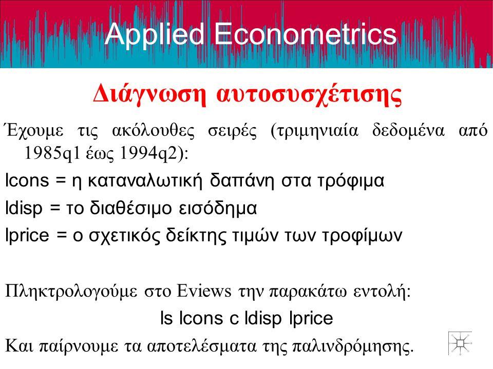 Applied Econometrics Διάγνωση αυτοσυσχέτισης Έχουμε τις ακόλουθες σειρές (τριμηνιαία δεδομένα από 1985q1 έως 1994q2): lcons = η καταναλωτική δαπάνη στ
