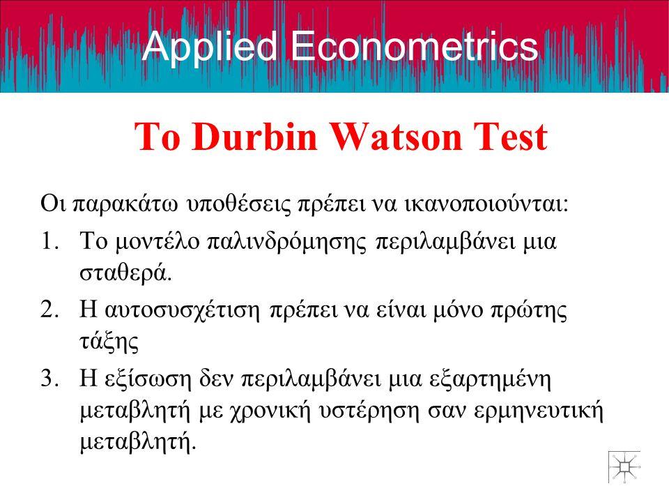 Applied Econometrics Το Durbin Watson Test Οι παρακάτω υποθέσεις πρέπει να ικανοποιούνται: 1.Το μοντέλο παλινδρόμησης περιλαμβάνει μια σταθερά. 2.Η αυ