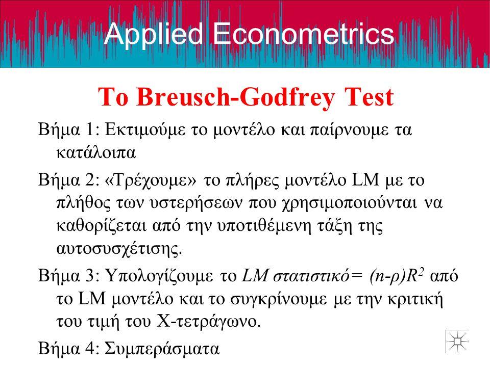 Applied Econometrics Το Breusch-Godfrey Test Βήμα 1: Εκτιμούμε το μοντέλο και παίρνουμε τα κατάλοιπα Βήμα 2: «Τρέχουμε» το πλήρες μοντέλο LM με το πλή