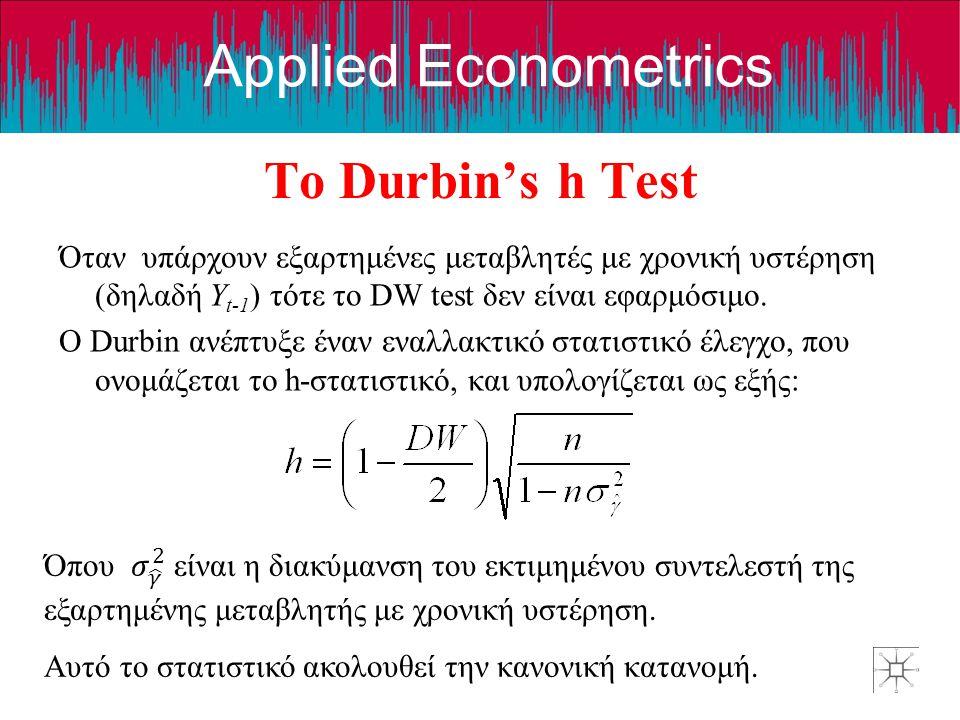 Applied Econometrics The Durbin's h Test Όταν υπάρχουν εξαρτημένες μεταβλητές με χρονική υστέρηση (δηλαδή Y t-1 ) τότε το DW test δεν είναι εφαρμόσιμο