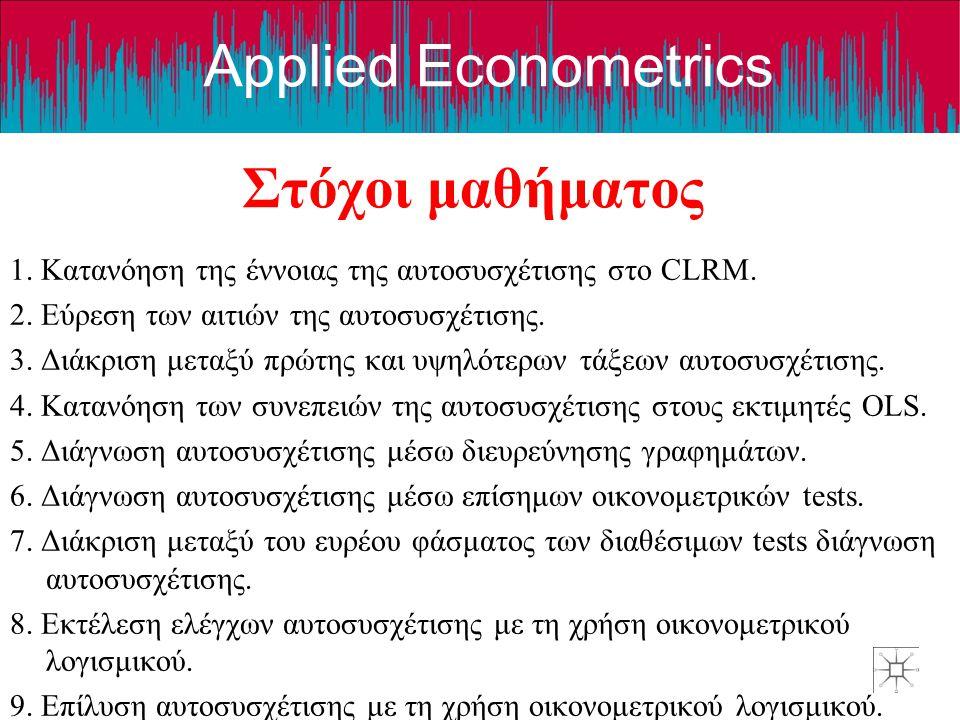 Applied Econometrics Στόχοι μαθήματος 1. Κατανόηση της έννοιας της αυτοσυσχέτισης στο CLRM. 2. Εύρεση των αιτιών της αυτοσυσχέτισης. 3. Διάκριση μεταξ