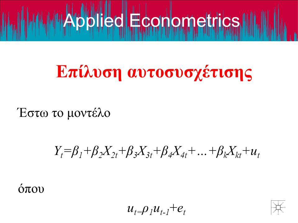 Applied Econometrics Επίλυση αυτοσυσχέτισης Έστω το μοντέλο Y t =β 1 +β 2 X 2t +β 3 X 3t +β 4 X 4t +…+β k X kt +u t όπου u t= ρ 1 u t-1 +e t