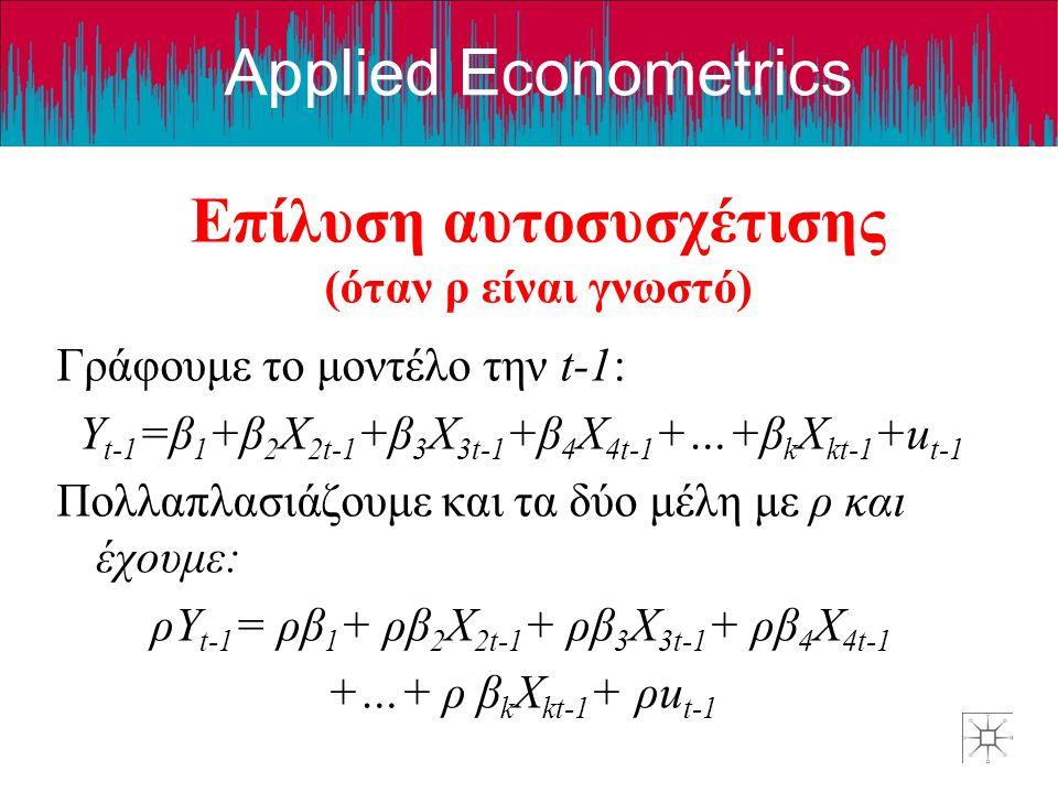 Applied Econometrics Επίλυση αυτοσυσχέτισης (όταν ρ είναι γνωστό) Γράφουμε το μοντέλο την t-1: Y t-1 =β 1 +β 2 X 2t-1 +β 3 X 3t-1 +β 4 X 4t-1 +…+β k X