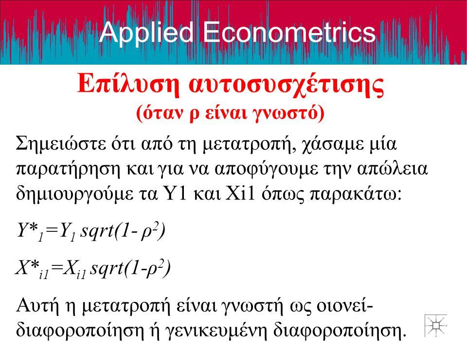 Applied Econometrics Επίλυση αυτοσυσχέτισης (όταν ρ είναι γνωστό) Σημειώστε ότι από τη μετατροπή, χάσαμε μία παρατήρηση και για να αποφύγουμε την απώλ
