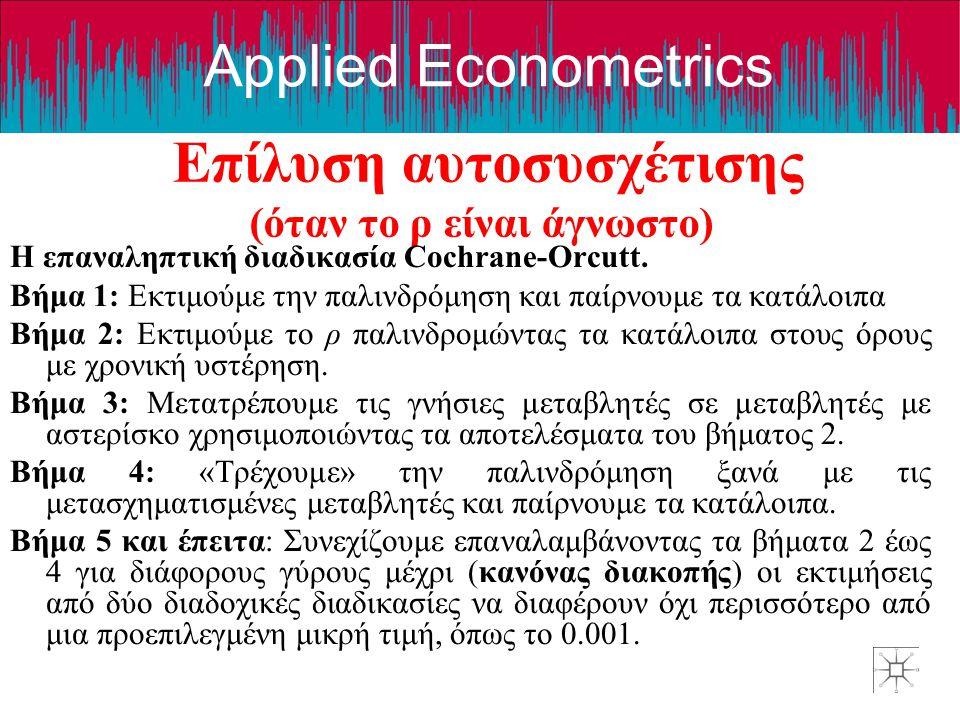 Applied Econometrics Επίλυση αυτοσυσχέτισης (όταν το ρ είναι άγνωστο)) Η επαναληπτική διαδικασία Cochrane-Orcutt. Βήμα 1: Εκτιμούμε την παλινδρόμηση κ