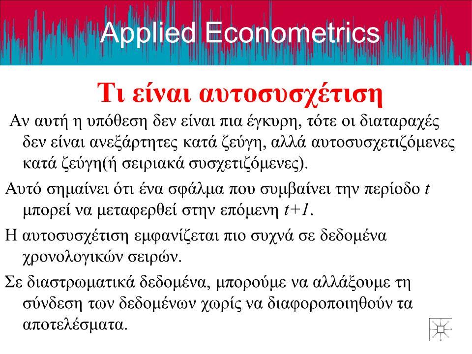 Applied Econometrics Τι είναι αυτοσυσχέτιση Αν αυτή η υπόθεση δεν είναι πια έγκυρη, τότε οι διαταραχές δεν είναι ανεξάρτητες κατά ζεύγη, αλλά αυτοσυσχ