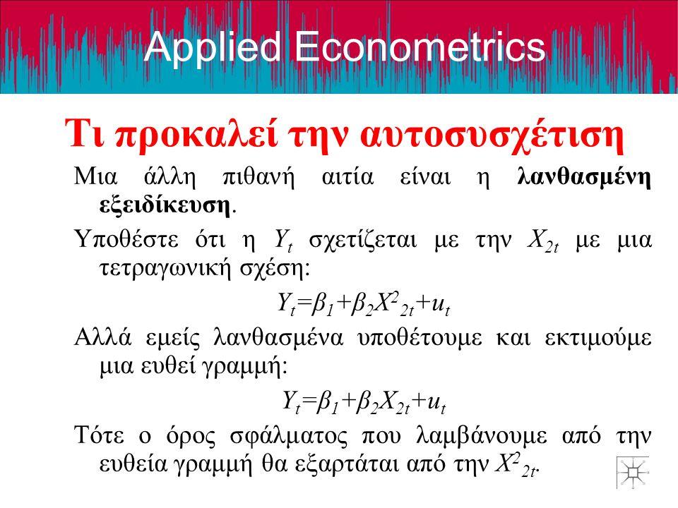 Applied Econometrics Μια άλλη πιθανή αιτία είναι η λανθασμένη εξειδίκευση. Υποθέστε ότι η Y t σχετίζεται με την X 2t με μια τετραγωνική σχέση: Y t =β