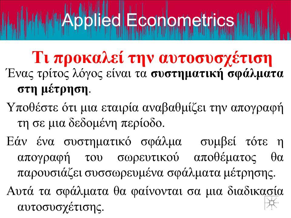 Applied Econometrics Τι προκαλεί την αυτοσυσχέτιση Ένας τρίτος λόγος είναι τα συστηματική σφάλματα στη μέτρηση. Υποθέστε ότι μια εταιρία αναβαθμίζει τ