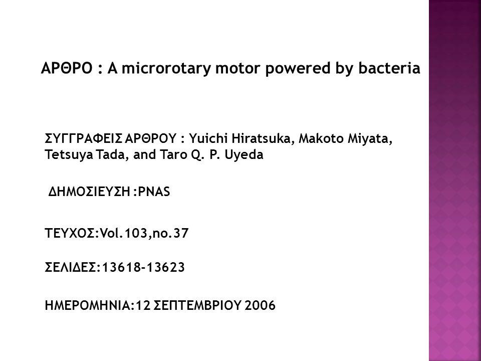 ΑΡΘΡΟ : A microrotary motor powered by bacteria ΣΥΓΓΡΑΦΕΙΣ ΑΡΘΡΟΥ : Yuichi Hiratsuka, Makoto Miyata, Tetsuya Tada, and Taro Q.