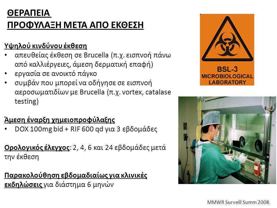 ΘΕΡΑΠΕΙΑ ΠΡΟΦΥΛΑΞΗ ΜΕΤΑ ΑΠΟ ΕΚΘΕΣΗ MMWR Surveill Summ 2008. Υψηλού κινδύνου έκθεση απευθείας έκθεση σε Brucella (π.χ. εισπνοή πάνω από καλλιέργειες, ά
