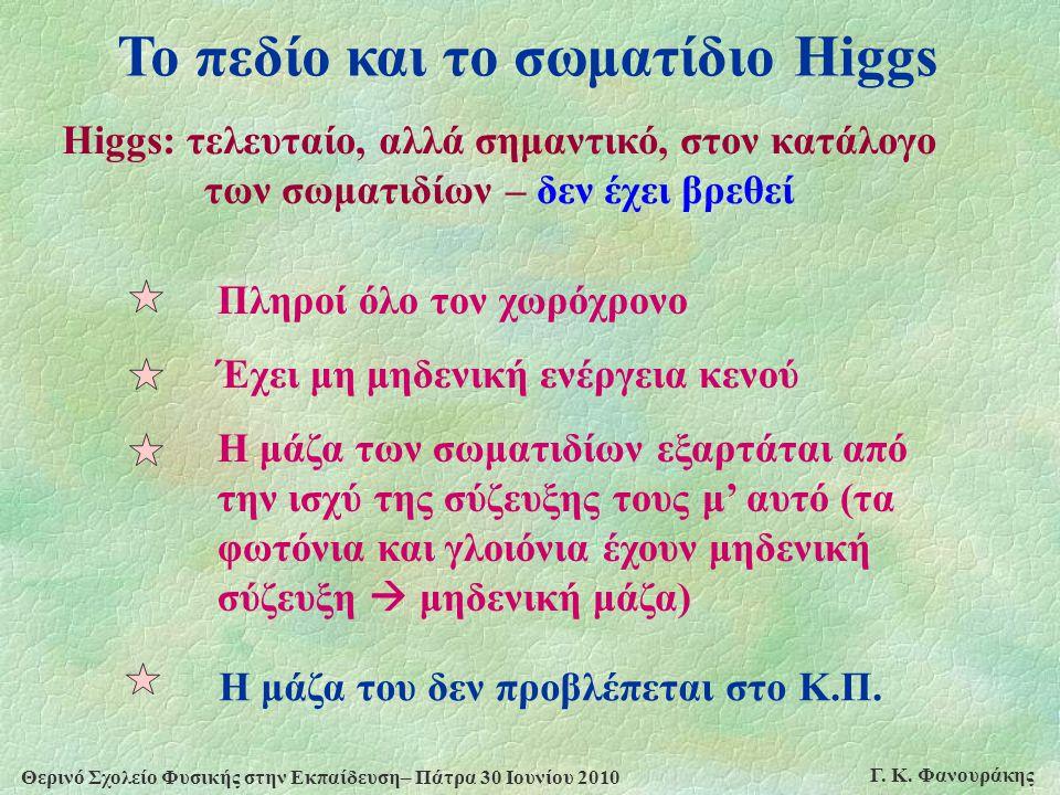 Θερινό Σχολείο Φυσικής στην Εκπαίδευση– Πάτρα 30 Ιουνίου 2010 Γ. Κ. Φανουράκης Το πεδίο και το σωματίδιο Higgs Higgs: τελευταίο, αλλά σημαντικό, στον