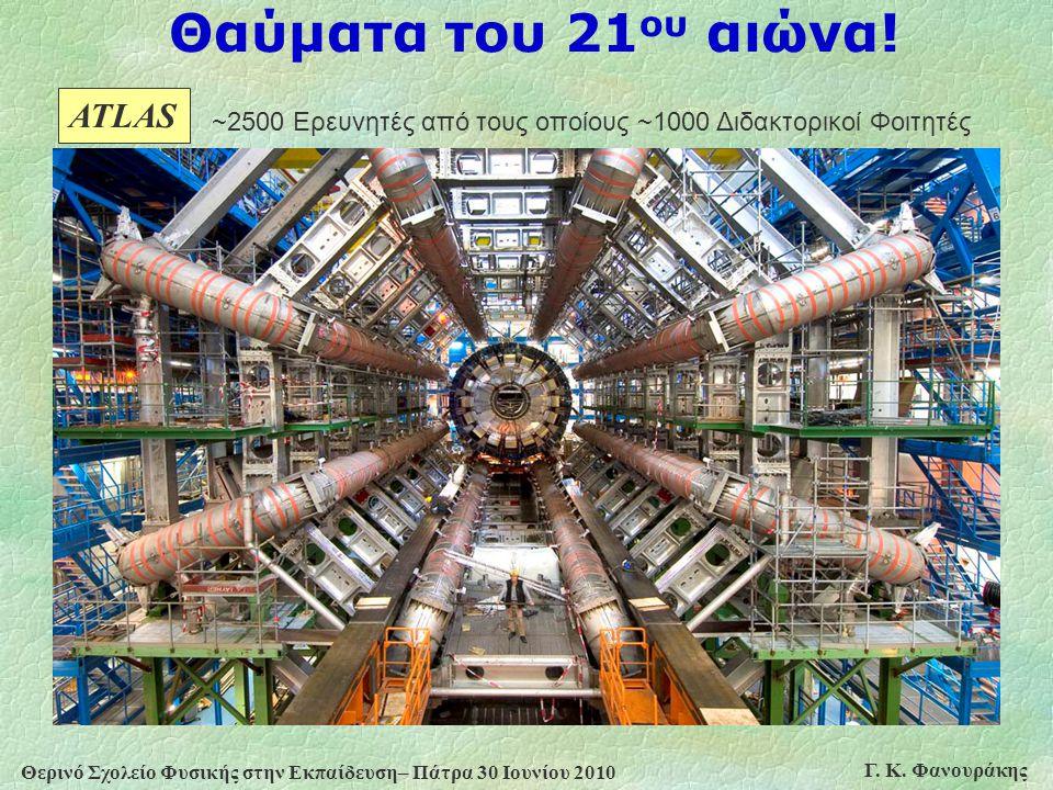 Θερινό Σχολείο Φυσικής στην Εκπαίδευση– Πάτρα 30 Ιουνίου 2010 Γ. Κ. Φανουράκης Θαύματα του 21 ου αιώνα! ATLAS ~2500 Ερευνητές από τους οποίους ~1000 Δ