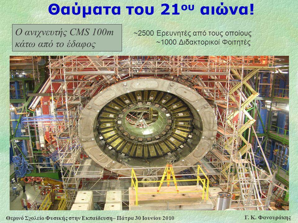 Θερινό Σχολείο Φυσικής στην Εκπαίδευση– Πάτρα 30 Ιουνίου 2010 Γ. Κ. Φανουράκης Ο ανιχνευτής CMS 100m κάτω από το έδαφος ~2500 Ερευνητές από τους οποίο