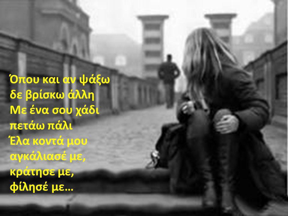 Όπου και αν ψάξω δε βρίσκω άλλη Με ένα σου χάδι πετάω πάλι Έλα κοντά μου αγκάλιασέ με, κράτησε με, φίλησέ με…