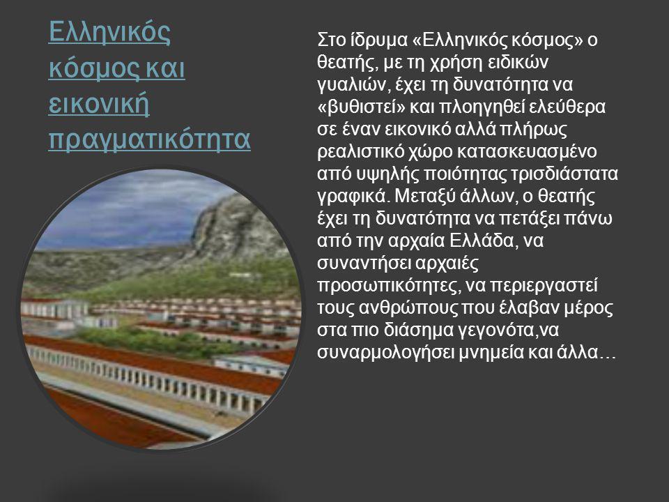 Ελληνικός κόσμος και εικονική πραγματικότητα Στο ίδρυμα «Ελληνικός κόσμος» ο θεατής, με τη χρήση ειδικών γυαλιών, έχει τη δυνατότητα να «βυθιστεί» και