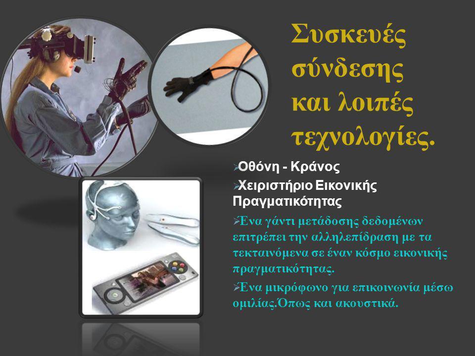 Συσκευές σύνδεσης και λοιπές τεχνολογίες.  Οθόνη - Κράνος  Χειριστήριο Εικονικής Πραγματικότητας  Ένα γάντι μετάδοσης δεδομένων επιτρέπει την αλληλ