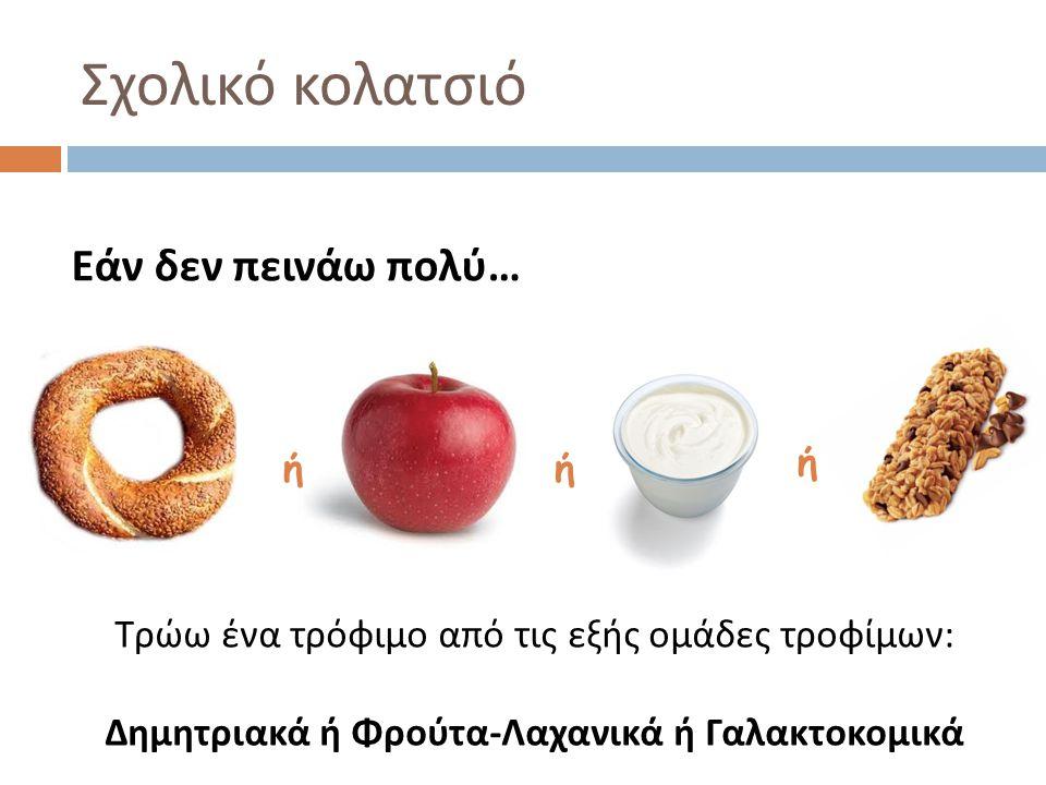 Σχολικό κολατσιό Εάν δεν πεινάω πολύ … ήή ή Τρώω ένα τρόφιμο από τις εξής ομάδες τροφίμων : Δημητριακά ή Φρούτα - Λαχανικά ή Γαλακτοκομικά