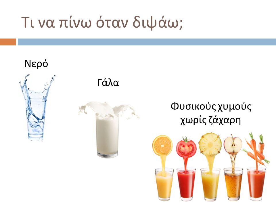 Γάλα Νερό Φυσικούς χυμούς χωρίς ζάχαρη