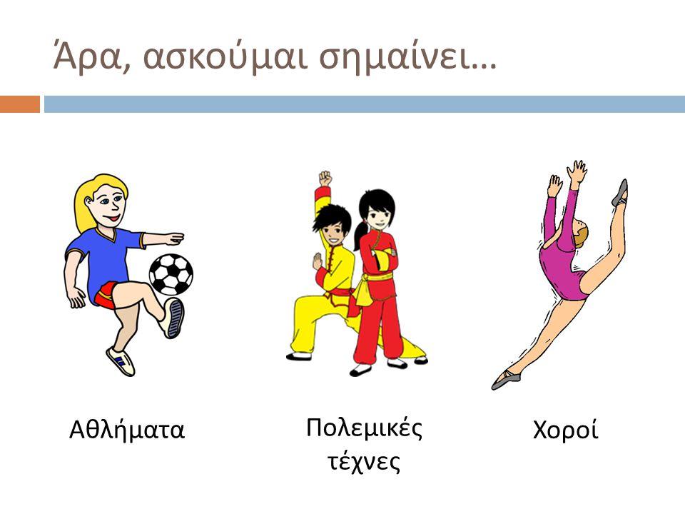 Άρα, ασκούμαι σημαίνει … Αθλήματα Πολεμικές τέχνες Χοροί
