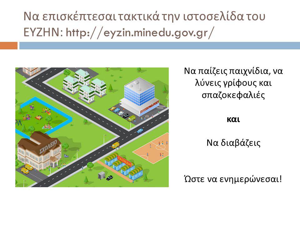 Να επισκέπτεσαι τακτικά την ιστοσελίδα του ΕΥΖΗΝ : http://eyzin.minedu.gov.gr/ Να παίζεις παιχνίδια, να λύνεις γρίφους και σπαζοκεφαλιές και Να διαβάζεις Ώστε να ενημερώνεσαι !