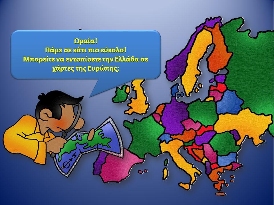 Ωραία! Πάμε σε κάτι πιο εύκολο! Μπορείτε να εντοπίσετε την Ελλάδα σε χάρτες της Ευρώπης; Ωραία! Πάμε σε κάτι πιο εύκολο! Μπορείτε να εντοπίσετε την Ελ